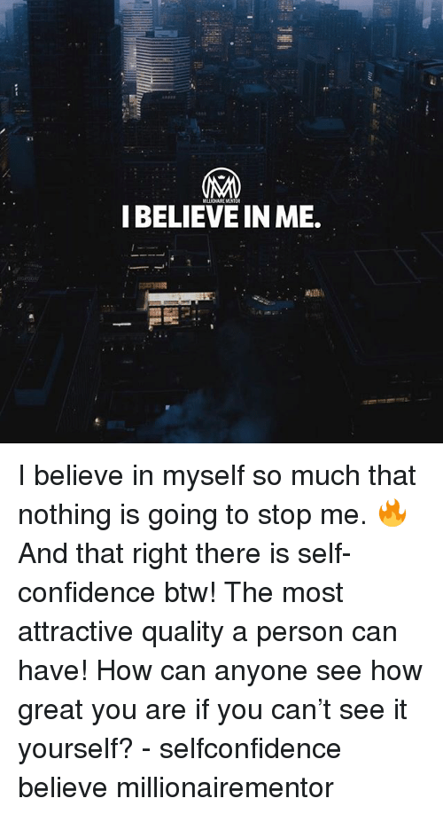 Confidence, Memes, and 🤖: IBELIEVE IN ME. I believe in myself so much that nothing is going to stop me. 🔥 And that right there is self-confidence btw! The most attractive quality a person can have! How can anyone see how great you are if you can't see it yourself? - selfconfidence believe millionairementor