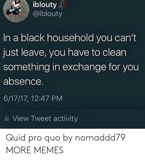 Dank, Memes, and Target: iblouty  @iblouty  In a black household you can't  just leave, you have to clean  something in exchange for you  absence.  6/17/17, 12:47 PM  l View Tweet activity Quid pro quo by nomaddd79 MORE MEMES