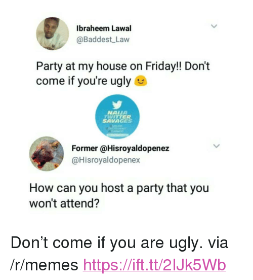"""Friday, Memes, and My House: Ibraheem Lawal  @Baddest Law  Party at my house on Friday!! Don't  come if you're ugly  NAIUA  TWITTER  SAVAGES  Former @Hisroyaldopenez  @Hisroyaldopenex  How can you host a party that you  won't attend? <p>Don&rsquo;t come if you are ugly. via /r/memes <a href=""""https://ift.tt/2IJk5Wb"""">https://ift.tt/2IJk5Wb</a></p>"""