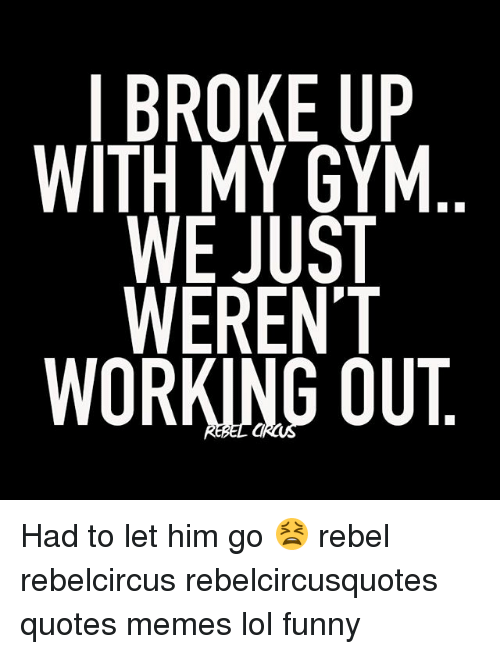 IBROKEUP WITH MY GYM WE JUST WEREN\'T WORKING OUT PM Had to ...