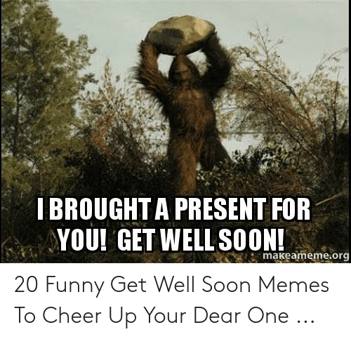 IBROUGHT a PRESENT FOR YOU! GET WELL SOON! Makeamemeorg 20 Funny Get