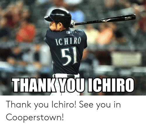 Mlb, Thank You, and Ichiro: IC HIR  51  THANK YOU ICHIRO Thank you Ichiro! See you in Cooperstown!
