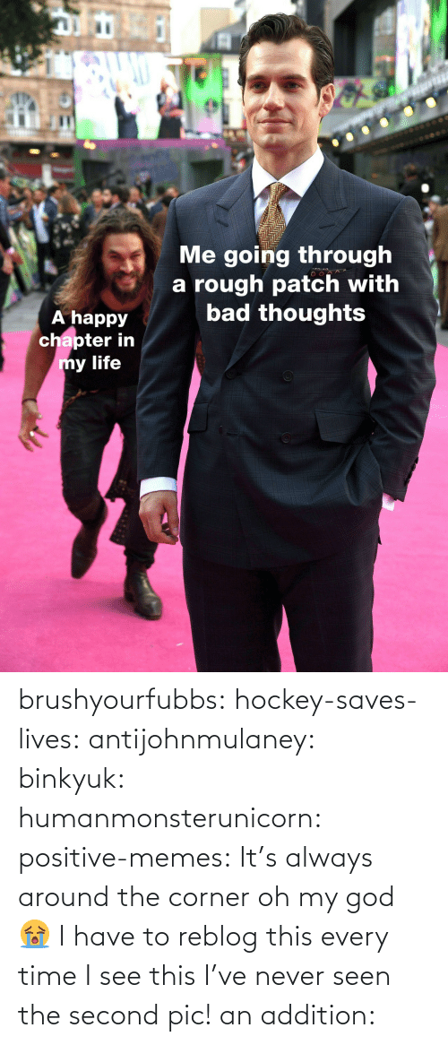Bad, God, and Hockey: IC  Me going through  a rough patch with  bad thoughts  A happy  chapter in  y life brushyourfubbs: hockey-saves-lives:  antijohnmulaney:  binkyuk:  humanmonsterunicorn:  positive-memes: It's always around the corner   oh my god 😭   I have to reblog this every time I see this  I've never seen the second pic!   an addition: