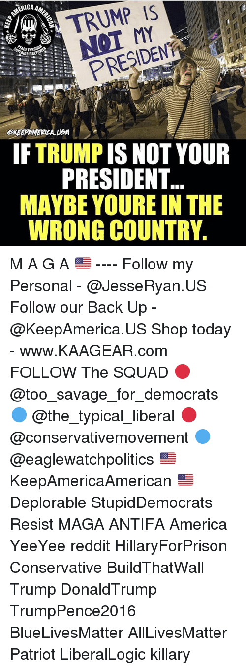 All Lives Matter, America, and Memes: ICA  TRUMP IS  MY  PRESDENA  IF TRUMP IS NOT YOUR  PRESIDENT  MAYBE YOURE IN THE  WRONG COUNTRY M A G A 🇺🇸 ---- Follow my Personal - @JesseRyan.US Follow our Back Up - @KeepAmerica.US Shop today - www.KAAGEAR.com FOLLOW The SQUAD 🔴 @too_savage_for_democrats 🔵 @the_typical_liberal 🔴 @conservativemovement 🔵 @eaglewatchpolitics 🇺🇸 KeepAmericaAmerican 🇺🇸 Deplorable StupidDemocrats Resist MAGA ANTIFA America YeeYee reddit HillaryForPrison Conservative BuildThatWall Trump DonaldTrump TrumpPence2016 BlueLivesMatter AllLivesMatter Patriot LiberalLogic killary