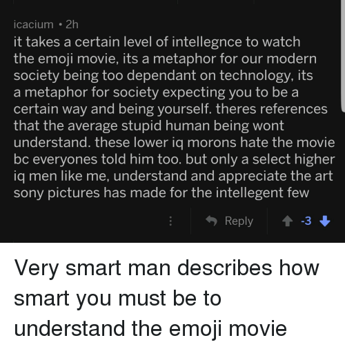 Emoji, Sony, and Appreciate: icacium 2h  it takes a certain level of intellegnce to watch  the emoji movie, its a metaphor for our modern  society being too dependant on technology, its  a metaphor for society expecting you to be a  certain way and being yourself. theres references  that the average stupid human being wont  understand. these lower ia morons hate the movie  bc everyones told him too. but only a select higher  iq men like me, understand and appreciate the art  sony pictures has made for the intellegent tew  Reply  3