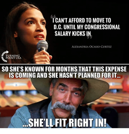 Memes, 🤖, and Usa: ICAN'T AFFORD TO MOVE TO  D.C. UNTIL MY CONGRESSIONAL  SALARY KICKS IN  ALEXANDRIA OCASIO-CORTEZ  TURNING  POINT USA  SO SHE'S KNOWN FOR MONTHS THAT THIS EXPENSE  IS COMING AND SHE HASN'T PLANNED FOR IT  SHE'LLFIT RIGHT IN!