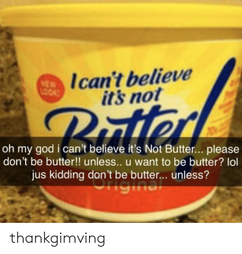 God, Lol, and Oh My God: Ican't believe  its not  NEN  LOOK  Putter  oh my god i can't believe it's Not Butter...please  don't be butter!! unless.. u want to be butter? lol  jus kidding don't be butter... unless? thankgimving
