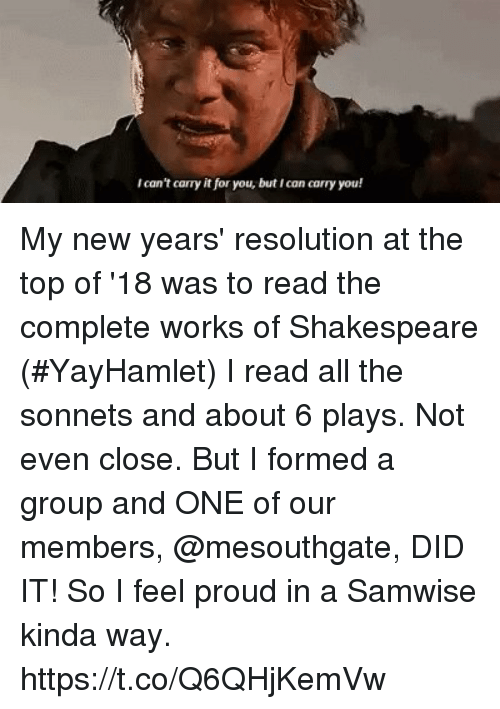 me.me: Ican't carry it for you, but Ican carry you! My new years' resolution at the top of '18 was to read the complete works of Shakespeare (#YayHamlet) I read all the sonnets and about 6 plays.  Not even close. But I formed a group and ONE of our members, @mesouthgate, DID IT! So I feel proud in a Samwise kinda way. https://t.co/Q6QHjKemVw