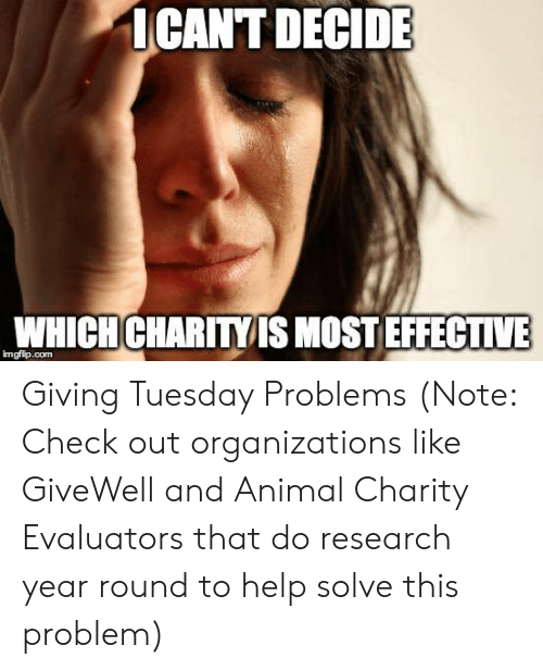 Reddit, Animal, and Help: ICANT DECIDE  WHICH CHARITY IS MOST EFFECTIVE  imgfip.com Giving Tuesday Problems (Note: Check out organizations like GiveWell and Animal Charity Evaluators that do research year round to help solve this problem)
