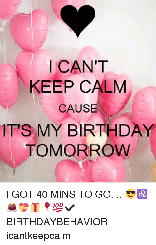 Icant keep calm cause its my birthday tomorrow i got 40 mins to go birthday memes and keep calm icant keep calm cause its my altavistaventures Gallery