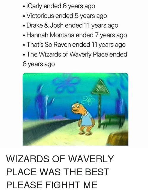 Drake, Drake & Josh, and iCarly: .iCarly ended 6 years ago  . Victorious ended 5 years ago  . Drake & Josh ended 11 years ago  .Hannah Montana ended 7 years ago  . That's So Raven ended 11 years ago  . The Wizards of Waverly Place ended  6 years ago WIZARDS OF WAVERLY PLACE WAS THE BEST PLEASE FIGHHT ME