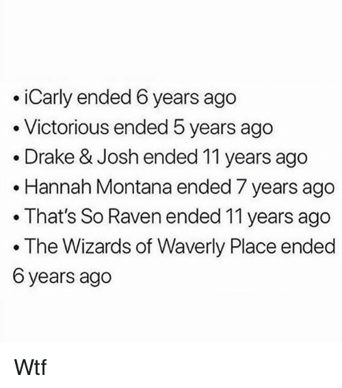Drake, Drake & Josh, and iCarly: iCarly ended 6 years ago  . Victorious ended 5 years ago  .Drake & Josh ended 11 years ago  .Hannah Montana ended 7 years ago  . That's So Raven ended 11 years ago  The Wizards of Waverly Place ended  6 years ago Wtf