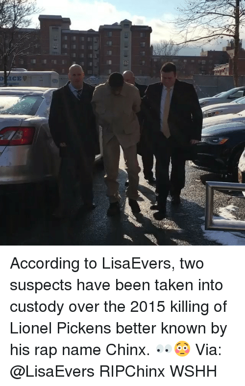 Memes, Rap, and Taken: ICE According to LisaEvers, two suspects have been taken into custody over the 2015 killing of Lionel Pickens better known by his rap name Chinx. 👀😳 Via: @LisaEvers RIPChinx WSHH