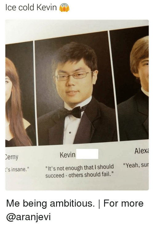 """Fail, Memes, and Yeah: Ice cold Kevin  Alexa  Kevin  Cerny  """"It's not enough that I should """"Yeah, sur  t's insane.""""  succeed others should fail."""" Me being ambitious. 