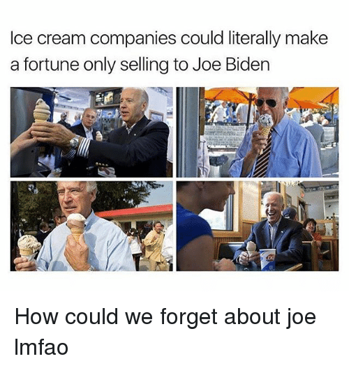 Funny, Joe Biden, and Ice Cream: Ice cream companies could literally make  a fortune only selling to Joe Biden How could we forget about joe lmfao