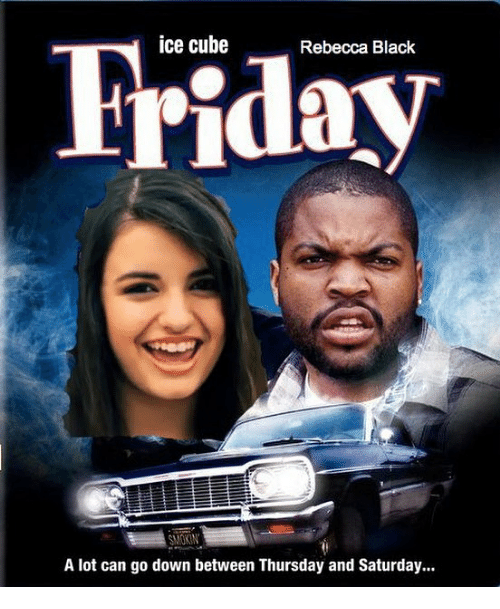 ice cube friday rebecca black smokin a lot can go 26336087 ✅ 25 best memes about friday rebecca black friday rebecca
