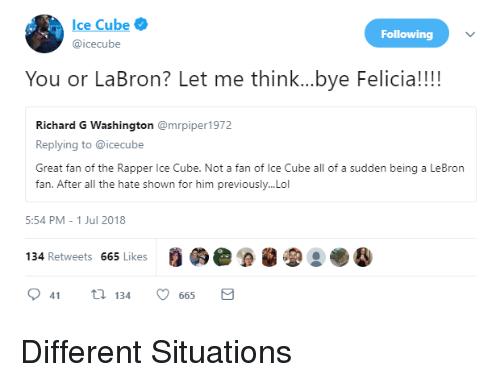 Blackpeopletwitter, Funny, and Ice Cube: Ice Cube  @icecube  Following  You or LaBron? Let me think...bye Felici!!  Richard G Washington @mrpiper1972  Replying to @icecube  Great fan of the Rapper Ice Cube. Not a fan of Ice Cube all of a sudden being a LeBron  fan. After all the hate shown for him previously...Lol  5:54 PM-1 Jul 2018  134 Retweets 665 Likes  9 41134 665