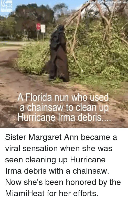 Memes, Florida, and Hurricane: ice Department  OX  A Florida nun who used  a chainsaw to clean up  Hurricane lrma debris Sister Margaret Ann became a viral sensation when she was seen cleaning up Hurricane Irma debris with a chainsaw. Now she's been honored by the MiamiHeat for her efforts.