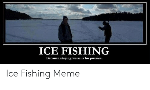 Ice Fishing Because Staying Warm Is For Pussies Ice Fishing Meme Meme On Me Me