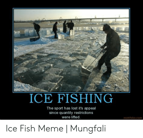 Ice Fishing The Sport Has Lost It S Appeal Since Quantity Restrictions Were Lifted Motifakecom Ice Fish Meme Mungfali Meme On Me Me