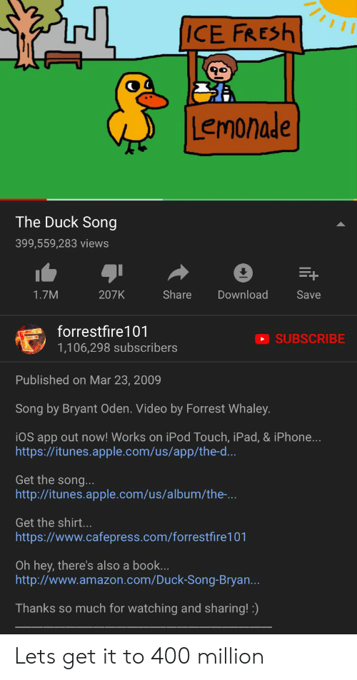 Amazon, Apple, and Fresh: ICE FRESH  Lemonade  The Duck Song  399,559,283 views  Share  Download  1.7M  207K  Save  forrestfire 101  SUBSCRIBE  1,106,298 subscribers  Published on Mar 23, 2009  Song by Bryant Oden. Video by Forrest Whaley.  iOS app out now! Works on iPod Touch, iPad, & iPhone...  http://itunes.apple.com/us/app/the-d...  Get the song...  http://itunes.apple.com/us/album/the-...  Get the shirt...  http:s://www.cafepress.com/forrestfire101  Oh hey, there's also a book...  http://www.amazon.com/Duck-Song-Bryan...  Thanks so much for watching and sharing!) Lets get it to 400 million