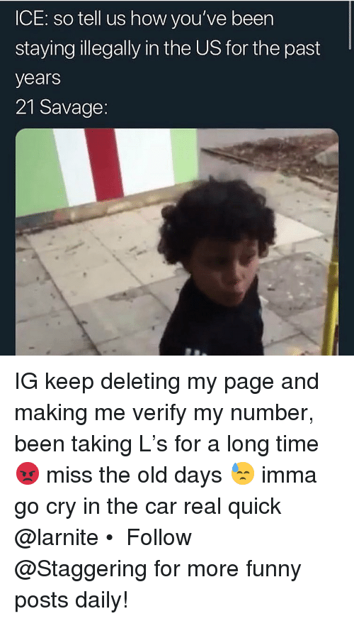 Beer, Funny, and Savage: ICE: so tell us how you've beer  stayinglegally in the US for the past  years  21 Savage IG keep deleting my page and making me verify my number, been taking L's for a long time 😡 miss the old days 😓 imma go cry in the car real quick @larnite • ➫➫➫ Follow @Staggering for more funny posts daily!