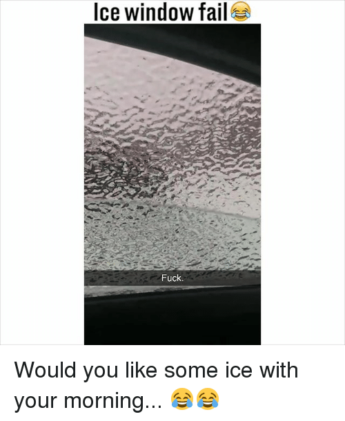 Fail, Memes, and Fuck: Ice window fail  Fuck Would you like some ice with your morning... 😂😂
