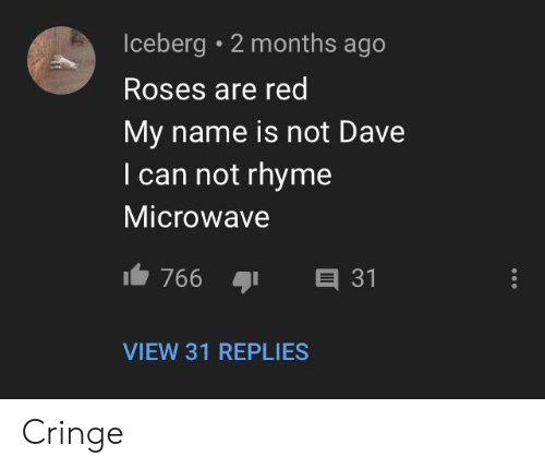 Red, Microwave, and Can: Iceberg 2 months ago  Roses are red  My name is not Dave  I can not rhyme  Microwave  766  E 31  VIEW 31 REPLIES Cringe