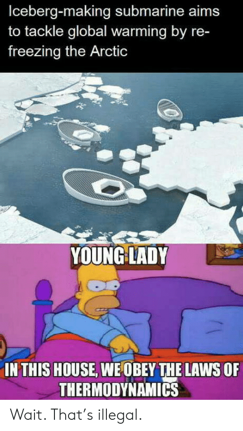 Global Warming, House, and Thermodynamics: Iceberg-making submarine aims  to tackle global warming by re-  freezing the Arctic  YOUNG LADY  IN THIS HOUSE, WE OBEY THE LAWS OF  THERMODYNAMICS Wait. That's illegal.