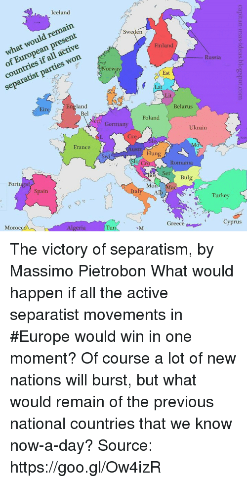 Dank, England, and Lit: Iceland  remain  p  European active  countries parties Sweden  Finland  Russia  Norway  Est  eep  Lit  England  Belarus  Bel  Poland.  ed Germany  Ukrain  France  Hung  Romania  Ser  Bulg  Portugal  talve Moi  Mac  Spain  Turkey  Cyprus  Greece  Algeria  Moro  Tun The victory of separatism, by Massimo Pietrobon  What would happen if all the active separatist movements in #Europe would win in one moment? Of course a lot of new nations will burst, but what would remain of the previous national countries that we know now-a-day?  Source: https://goo.gl/Ow4izR