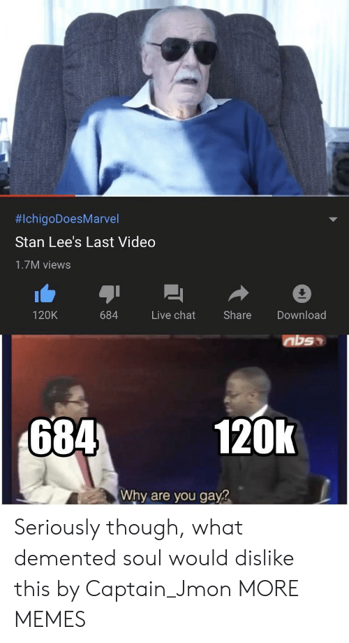 Dank, Memes, and Stan:  #IchigoDoesMarvel  Stan Lee's Last Video  1.7M views  Live chat  Share  Download  120K  684  684  120k  Why are you gay? Seriously though, what demented soul would dislike this by Captain_Jmon MORE MEMES
