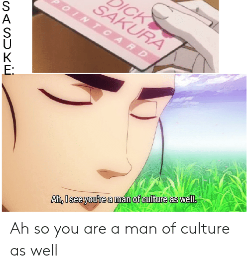 Of youre culture well anime man as a Ah,I see