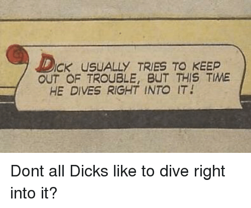 Dicks, Time, and Don: ICK USUALLY TRIES TO KEEP  OUT OF TROUBLE, BUT THIS TIME  HE DIVES RIGHT INTO IT Dont all Dicks like to dive right into it?