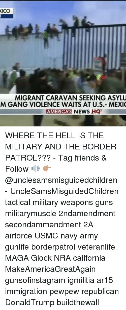 Friends, Guns, and Memes: ICO  MIGRANT CARAVAN SEEKING ASYLU  M GANG VIOLENCE WAITS AT U.S.- MEXI  AMERICAS NEWS HQ  S NEWS HQ WHERE THE HELL IS THE MILITARY AND THE BORDER PATROL??? - Tag friends & Follow 🔊 👉🏽 @unclesamsmisguidedchildren - UncleSamsMisguidedChildren tactical military weapons guns militarymuscle 2ndamendment secondammendment 2A airforce USMC navy army gunlife borderpatrol veteranlife MAGA Glock NRA california MakeAmericaGreatAgain gunsofinstagram igmilitia ar15 immigration pewpew republican DonaldTrump buildthewall