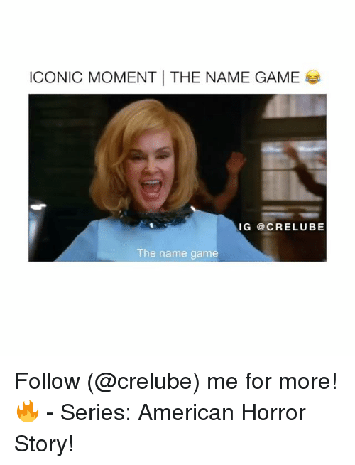 American Horror Story, Memes, and American: ICONIC MOMENT THE NAME GAME  IG @CRELUBE  The name game Follow (@crelube) me for more! 🔥 - Series: American Horror Story!