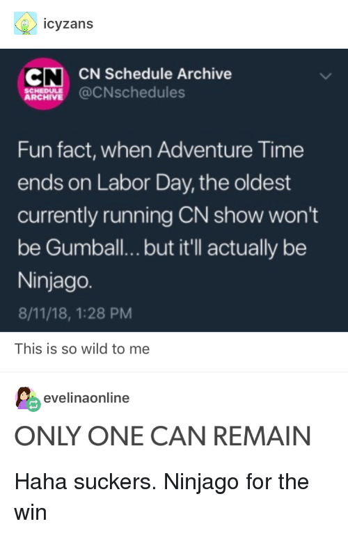 Adventure Time, Labor Day, and Schedule: icyzans  CN CN Schedule Archive  A@CNschedules  SCHEDULE  ARCHIVE  Fun fact, when Adventure Time  ends on Labor Day, the oldest  currently running CN show won't  be Gumball..but it'll actually be  Ninjago.  8/11/18, 1:28 PM  This is so wild to me  evelinaonline  ONLY ONE CAN REMAIN Haha suckers. Ninjago for the win