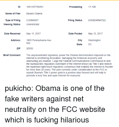 Fake, Internet, and Obama: ID  1051157755251  Proceeding 17-108  Name of Filer  Barack Obama  Type of Filing  Viewing Status  COMMENT  Filing Status  DISSEMINATED  Unrestricted  Date Received  May 11, 2017  Date Posted  May 12, 2017  Address1600 Pennsylvania Ave  City Washington  DC  NW  State  ZIP  20500  Brief Comment  The unprecedented regulatory power the Obama Administration imposed on the  internet is smothering innovation, damaging the American economy and  obstructing job creation. I urge the Federal Communications Commission to end  the bureaucratic regulatory overreach of the internet known as Title Il and restore  the bipartisan light-touch regulatory consensus that enabled the internet to flourish  for more than 20 years. The plan currently under consideration at the FCC to  repeal Obama's Title lIl power grab is a positive step forward and will help to  promote a truly free and open internet for everyone. pukicho: Obama is one of the fake writers against net neutrality on the FCC website which is fucking hilarious