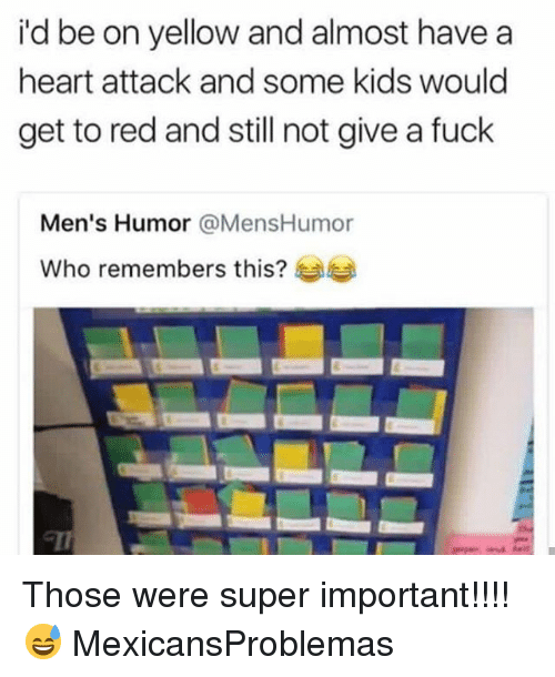Memes, Fuck, and Heart: i'd be on yellow and almost have a  heart attack and some kids would  get to red and still not give a fuck  Men's Humor @MensHumor  Who remembers this?  1 Those were super important!!!! 😅 MexicansProblemas