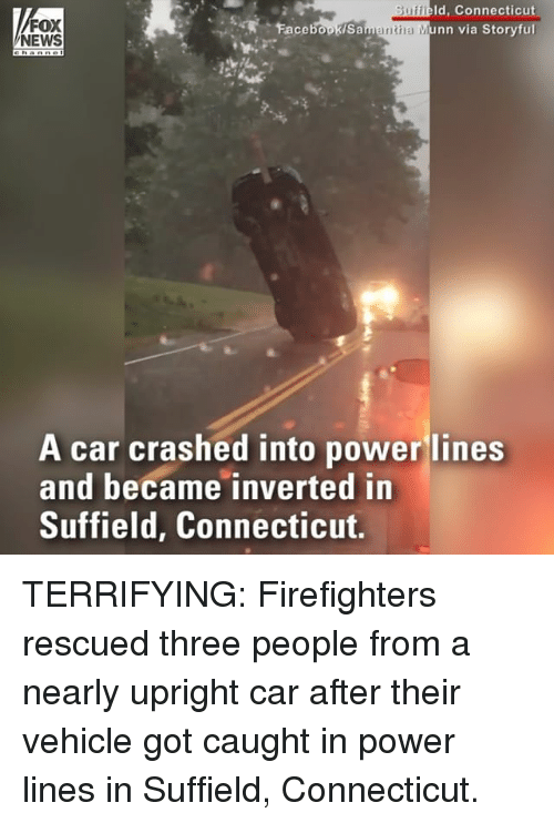 Memes, News, and Connecticut: Id, Connecticut  FOX  NEWS  ntha  a Munn via Storyfu  A car crashed into power lines  and became inverted in  Suffield, Connecticut. TERRIFYING: Firefighters rescued three people from a nearly upright car after their vehicle got caught in power lines in Suffield, Connecticut.