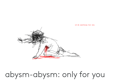Tumblr, Blog, and Com: id do anything for you abysm-abysm:  only for you