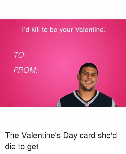 Memes, 🤖, and Valentine Day Card: I'd kill to be your Valentine  TO  FROM The Valentine's Day card she'd die to get