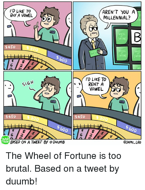 Memes, Arent You, and 🤖: I'D LIKE TO  BuY A VOWEL  AREN'T YOU A  MILLENNIAL?  6  WHEEL  $450  EEL  600  'D LIkE TO  RENT A  SIGH  $450 300  300  600  600  2 16 2  WEB  @DAMI LEE  BASED ON A TWEET By e DUUMB The Wheel of Fortune is too brutal. Based on a tweet by duumb!