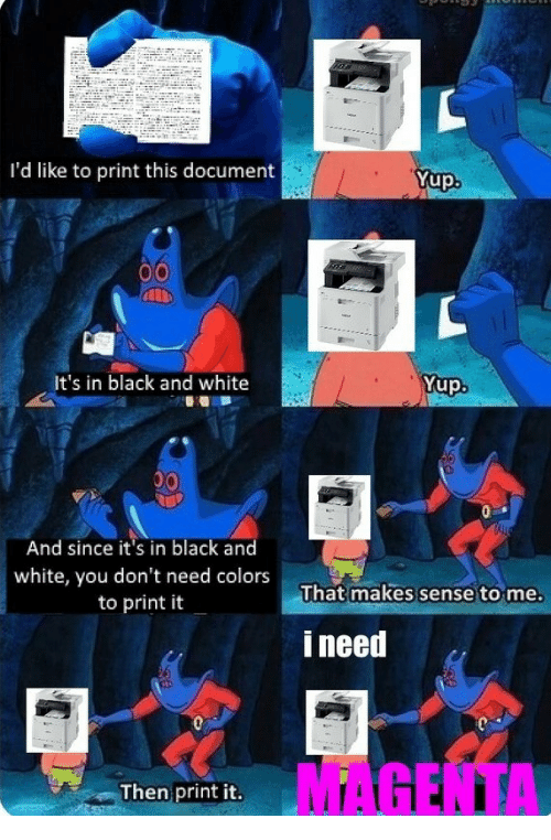 Black, Black and White, and White: I'd like to print this document  Yup  It's in black and white  Yup.  And since it's in black and  white, you don't need colors  to print it  That makes sense to me.  i need  MAGENTA  Then print it.
