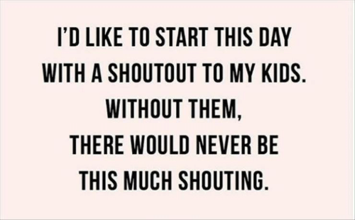 Kids, Never, and Day: I'D LIKE TO START THIS DAY  WITH A SHOUTOUT TO MY KIDS  WITHOUT THEM,  THERE WOULD NEVER BE  THIS MUCH SHOUTING.