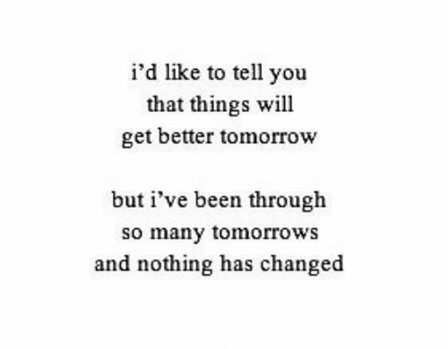Tomorrow, Been, and Will: i'd like to tell you  that things will  get better tomorrow  but i've been through  so many tomorrows  and nothing has changed