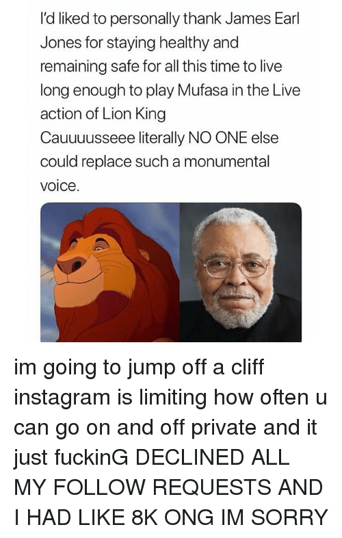 Fucking, Instagram, and Memes: I'd liked to personally thank James Earl  Jones for staying healthy and  remaining safe for all this time to live  long enough to play Mufasa in the Live  action of Lion King  Cauuuusseee literally NO ONE else  could replace such a monumental  voice. im going to jump off a cliff instagram is limiting how often u can go on and off private and it just fuckinG DECLINED ALL MY FOLLOW REQUESTS AND I HAD LIKE 8K ONG IM SORRY