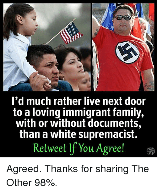 Family, Memes, and Live: I'd much rather live next door  to a loving immigrant family,  with or without documents,  than a white supremacist.  Retweet If You Agree! Agreed.   Thanks for sharing The Other 98%.