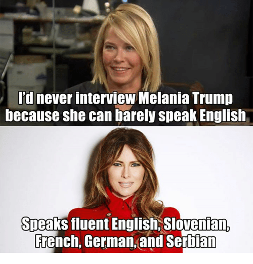 Memes, Serbian, and 🤖: Id never interviewMelania Trump  because she can barelyspeak English  Speaks fluent English, Slovenian  French, German and Serbian