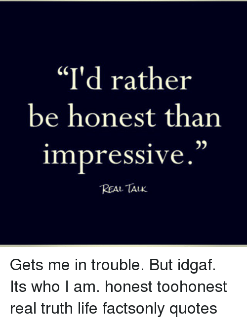 Id Rather Be Honest Than Impressive Real Talk Gets Me In Trouble