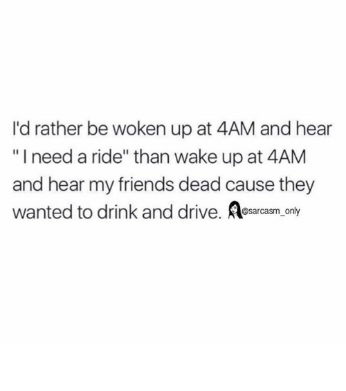 "Friends, Funny, and Memes: I'd rather be woken up at 4AM and hear  ""I need a ride"" than wake up at 4AM  and hear my friends dead cause they  wanted to drink and drive  Aosarcasm only ⠀"